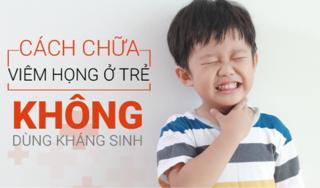Tuyệt chiêu trị viêm họng ở trẻ hiệu quả không cần kháng sinh