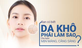 Bạn có biết da khô phải làm sao cho luôn mịn màng, căng sáng?