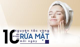 10 Nguyên tắc vàng nên áp dụng khi rửa mặt mỗi ngày
