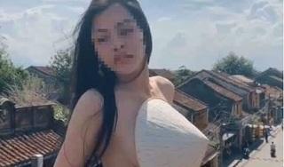 Cô gái trong clip khoe thân phản cảm ở Hội An: 'Mong bỏ qua cho sự dại khờ'