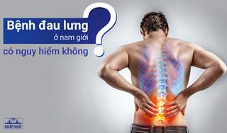 Bệnh đau lưng ở nam giới có nguy hiểm không?