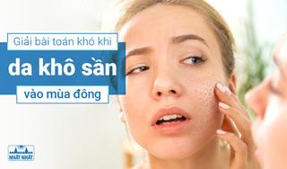 Giải bài toán khó khi da khô sần vào mùa đông