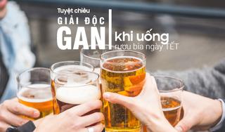 Tuyệt chiêu giải độc gan khi uống rượu bia ngày Tết