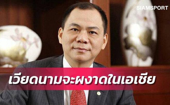 Báo chí Thái Lan ca ngợi cách làm bóng đá của tỷ phú Phạm Nhật Vượng