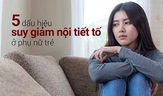 5 dấu hiệu suy giảm nội tiết tố ở phụ nữ trẻ