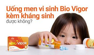 Có uống men vi sinh Bio Vigor kèm kháng sinh được không?