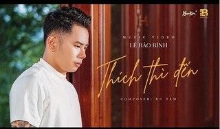 Lời bài hát (Lyric) Thích thì đến của ca sĩ Lê Bảo Bình đầy thú vị