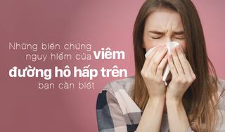 Những biến chứng nguy hiểm của viêm đường hô hấp trên bạn cần biết
