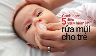 Cảnh báo: 5 điều nguy hiểm khi rửa mũi cho trẻ