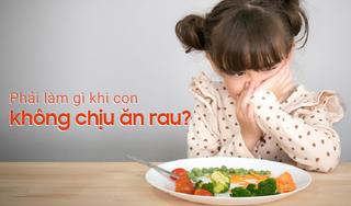 Phải làm gì khi con không chịu ăn rau?