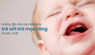 Hướng dẫn cha mẹ chăm sóc trẻ sốt khi mọc răng chuẩn nhất
