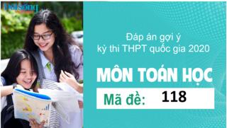 Đáp án đề thi môn Toán Học mã đề 118 kỳ thi THPT Quốc Gia 2020