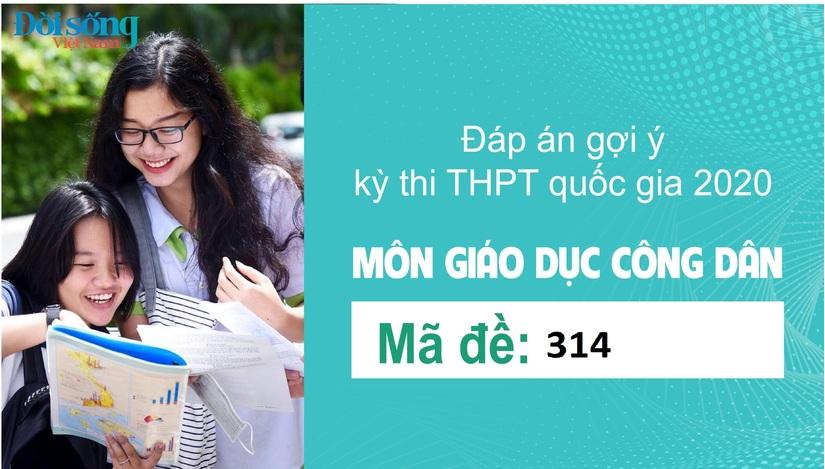 Đáp án đề thi môn GDCD mã đề 314 kỳ thi THPT Quốc Gia 2020