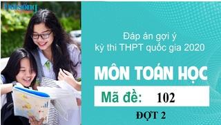 Đáp án đề thi môn Toán mã đề 102 kỳ thi THPT Quốc Gia 2020 đợt 2