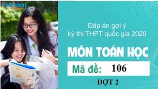 Đáp án đề thi môn Toán mã đề 106 kỳ thi THPT Quốc Gia 2020 đợt 2