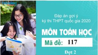 Đáp án đề thi môn Toán Học mã đề 117 kỳ thi THPT Quốc Gia 2020 đợt 2