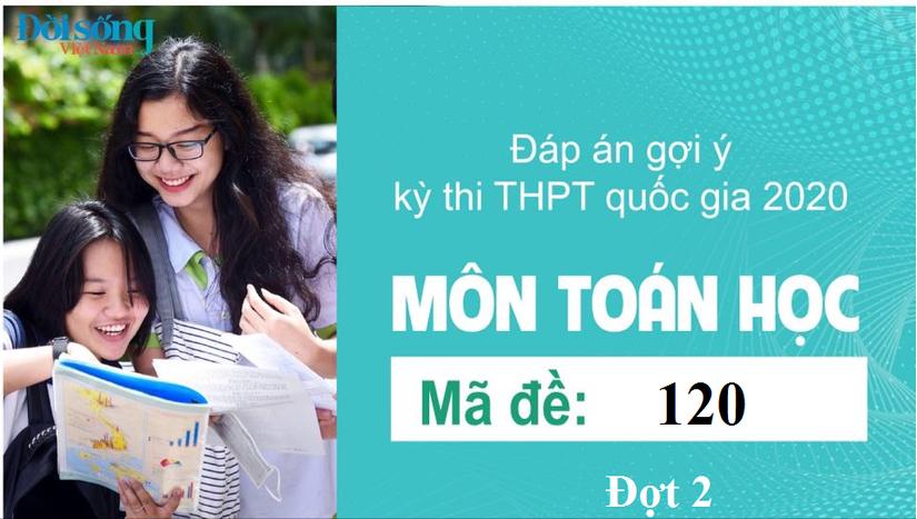 Đáp án đề thi môn Toán Học mã đề 120 kỳ thi THPT Quốc Gia 2020 đợt 2
