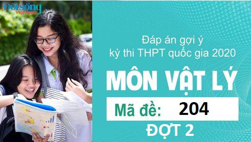 Đáp án đề thi môn Vật lý mã đề 204 kỳ thi THPT Quốc Gia 2020 đợt 2