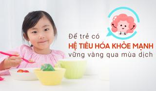 Để trẻ có hệ tiêu hóa khỏe mạnh, vững vàng vượt qua mùa dịch