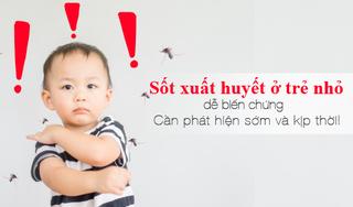 Sốt xuất huyết ở trẻ nhỏ dễ biến chứng: Cần phát hiện sớm!
