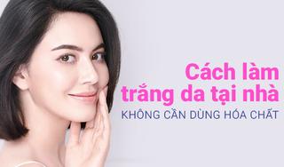 Cách làm trắng da tại nhà không cần dùng hóa chất độc hại