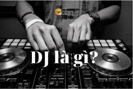 DJ là gì? Những điều cần biết về nghề DJ