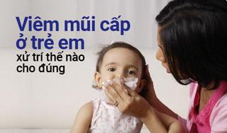 Viêm mũi cấp ở trẻ em xử trí thế nào cho đúng?