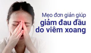 Mẹo đơn giản giúp giảm đau đầu do viêm xoang
