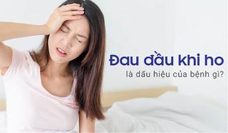 Đau đầu khi ho là dấu hiệu của bệnh gì?