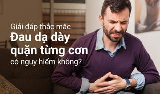 Giải đáp thắc mắc 'đau dạ dày quặn từng cơn có nguy hiểm không?'