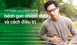 Lời khuyên của chuyên gia về bệnh gan nhiễm mỡ và cách điều trị