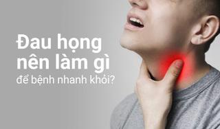 Đau họng nên làm gì để bệnh nhanh khỏi?