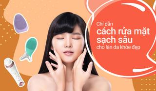Cách rửa mặt sạch sâu cho làn da khỏe đẹp, không nổi mụn