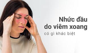 Nhức đầu do viêm xoang có gì khác biệt, điều trị thế nào?
