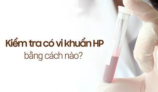 Kiểm tra có vi khuẩn HP bằng cách nào để chẩn đoán chính xác?