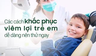 Các cách khắc phục viêm lợi trẻ em dễ dàng nên thử ngay