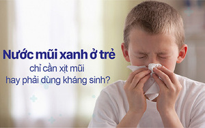 Nước mũi xanh ở trẻ chỉ cần xịt mũi hay phải dùng kháng sinh?