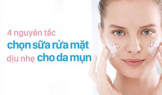 4 nguyên tắc chọn sữa rửa mặt dịu nhẹ cho da mụn