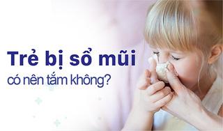 """Giải đáp của chuyên gia """"Trẻ bị sổ mũi có nên tắm không?"""""""