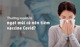 Thường xuyên bị ngạt mũi có nên tiêm vaccine Covid-19?