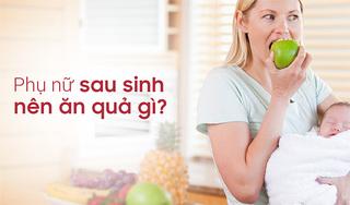 Phụ nữ sau sinh nên và không nên ăn quả gì?