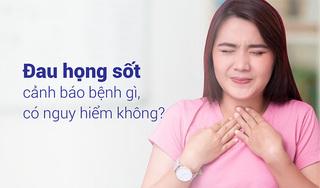 Đau họng sốt cảnh báo bệnh gì, có nguy hiểm không?