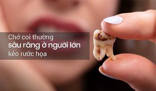 Coi thường sâu răng ở người lớn dễ rước họa vào thân