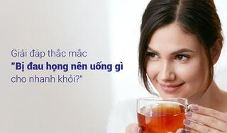 """Giải đáp thắc mắc """"Bị đau họng nên uống gì cho nhanh khỏi?"""""""