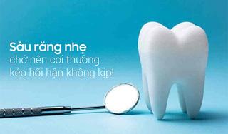 Sâu răng nhẹ chớ nên coi thường kẻo hối hận không kịp