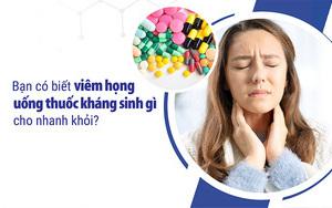 Bạn có biết viêm họng uống thuốc kháng sinh gì cho nhanh khỏi?